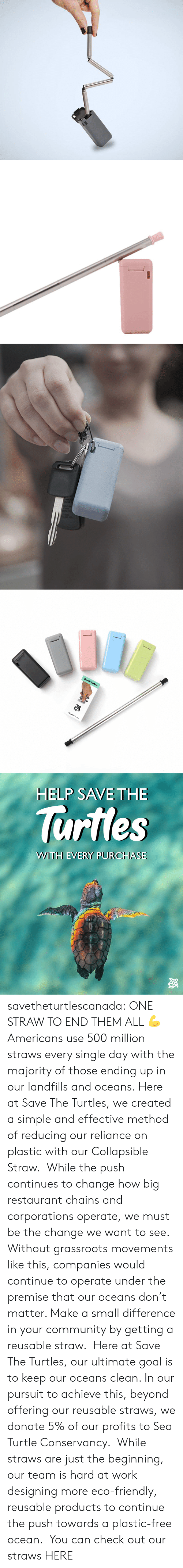 Hard At Work: Collapsible Strow   HELP SAVE THE  lurtles  WWITH EVERY PURCHASE savetheturtlescanada: ONE STRAW TO END THEM ALL💪 Americans use 500 million straws every single day with the majority of those ending up in our landfills and oceans. Here at Save The Turtles, we created a simple and effective method of reducing our reliance on plastic with our Collapsible Straw. While the push continues to change how big restaurant chains and corporations operate, we must be the change we want to see. Without grassroots movements like this, companies would continue to operate under the premise that our oceans don't matter. Make a small difference in your community by getting a reusable straw. Here at Save The Turtles, our ultimate goal is to keep our oceans clean. In our pursuit to achieve this, beyond offering our reusable straws, we donate 5% of our profits to Sea Turtle Conservancy. While straws are just the beginning, our team is hard at work designing more eco-friendly, reusable products to continue the push towards a plastic-free ocean. You can check out our straws HERE