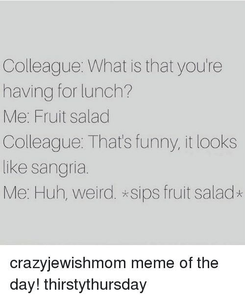 Funny, Huh, and Meme: Colleague: What is that you're  having for lunch?  Me: Fruit salad  Colleague: That's funny, it looks  like sangria  Me: Huh, weird. *sips fruit salad* crazyjewishmom meme of the day! thirstythursday
