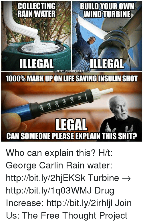 George Carlin, Memes, and 🤖: COLLECTING  BUILD YOUR OWN  RAINWATER  WINDTURBINE  ILLEGAL  ILLEGAL  FREETHOUGHTPROJECT  1000% MARK UP ON LIFESAVING INSULIN SHOT  LEGAL  CAN SOMEONE PLEASE EXPLAIN THIS SHIT Who can explain this?  H/t: George Carlin Rain water: http://bit.ly/2hjEKSk Turbine → http://bit.ly/1q03WMJ Drug Increase: http://bit.ly/2irhljl Join Us: The Free Thought Project