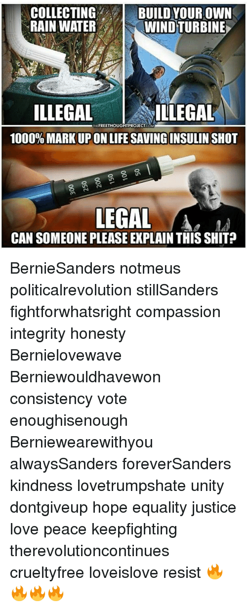 Love, Memes, and Shit: COLLECTING  BUILD YOUR OWN  RAINWATER  WINDTURBINE  ILLEGAL  THE  ILLEGAL  1000% MARKUPONLIFE SAVINGINSULIN SHOT  LEGAL  CAN SOMEONE PLEASE EXPLAIN THIS SHIT BernieSanders notmeus politicalrevolution stillSanders fightforwhatsright compassion integrity honesty Bernielovewave Berniewouldhavewon consistency vote enoughisenough Berniewearewithyou alwaysSanders foreverSanders kindness lovetrumpshate unity dontgiveup hope equality justice love peace keepfighting therevolutioncontinues crueltyfree loveislove resist 🔥🔥🔥🔥