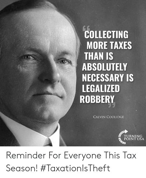 turning point: COLLECTING  MORE TAXES  THAN IS  ABSOLUTELY  NECESSARY IS  LEGALIZED  ROBBERY  CALVIN COOLIDGE  TURNING  POINT USA Reminder For Everyone This Tax Season! #TaxationIsTheft