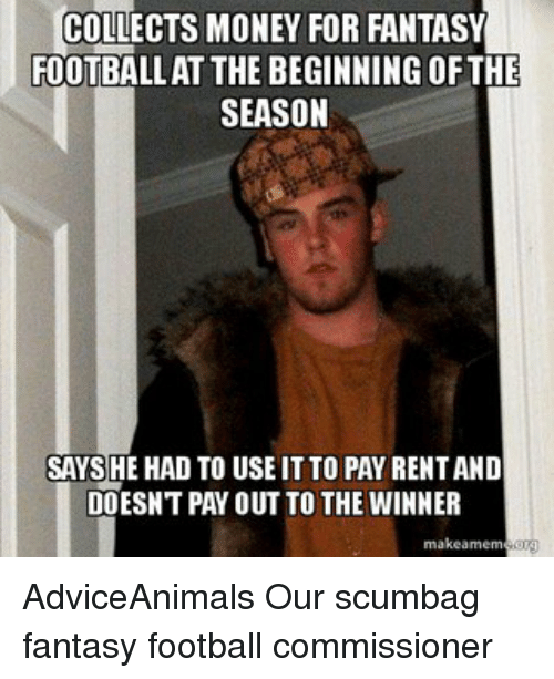 Fantasy Football Commissioner: COLLECTS MONEY FOR FANTASY  FOOTBALLAT THE BEGINNING OF THE  SEASON  SAYS HE HAD TO USE IT TO PAY RENTAND  DOESNT PAY OUT TO THE WINNER  make amem AdviceAnimals Our scumbag fantasy football commissioner
