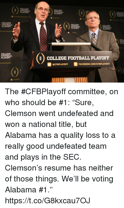 "clemson: COLLEE  LAYOFY  PLAYO  COLLEOE  OOTBALL  PLAYOFT  COLLEG  FOOTBALL  PLAYOFT  COLLEGE FOOTBALL PLAYOFF  @CFBPLAYOFF  FACEBOOK.COM/CFBPLAYOFF The #CFBPlayoff committee, on who should be #1:   ""Sure, Clemson went undefeated and won a national title, but Alabama has a quality loss to a really good undefeated team and plays in the SEC. Clemson's resume has neither of those things. We'll be voting Alabama #1."" https://t.co/G8kxcau7OJ"