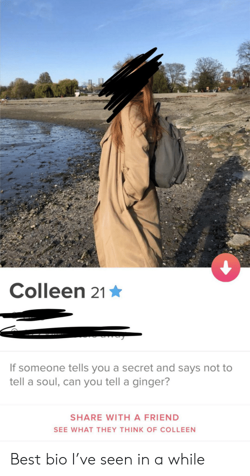 Colleen: Colleen 21  If someone tells you a secret and says not to  tell a soul, can you tell a ginger?  SHARE WITH A FRIEND  SEE WHAT THEY THINK OF COLLEEN Best bio I've seen in a while