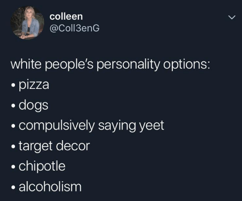 Chipotle: colleen  @Coll3enG  white people's personality options:  pizza  dogs  compulsively saying yeet  target decor  chipotle  alcoholism