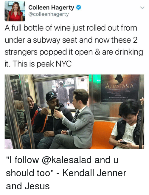"Kendall Jenner, Memes, and Pop: Colleen Hagerty  @colleenhagerty  A full bottle of wine just rolled out from  under a subway seat and now these 2  strangers popped it open & are drinking  it. This is peak NYC  ANASTASIA  THE NE ""I follow @kalesalad and u should too"" - Kendall Jenner and Jesus"