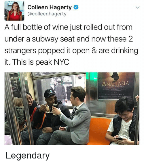 Drinking, Memes, and Subway: Colleen Hagerty  @colleenhagerty  A full bottle of wine just rolled out from  under a subway seat and now these 2  strangers popped it open& are drinking  it. This is peak NYC  NASTASIA Legendary