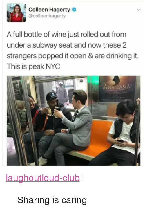"""Colleen: Colleen Hagerty  @colleenhagerty  A full bottle of wine just rolled out from  under a subway seat and now these 2  strangers popped it open & are drinking it.  This is peak NYC  NAST  ASIA <p><a href=""""http://laughoutloud-club.tumblr.com/post/166218739378/sharing-is-caring"""" class=""""tumblr_blog"""">laughoutloud-club</a>:</p>  <blockquote><p>Sharing is caring</p></blockquote>"""