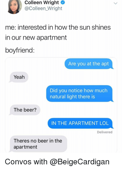 Colleen: Colleen Wright  @Colleen_Wright  me: interested in how the sun shines  in our new apartment  boyfriend  Are you at the apt  Yeah  Did you notice how much  natural light there is  The beer?  IN THE APARTMENT LOL  Delivered  Theres no beer in the  apartment Convos with @BeigeCardigan