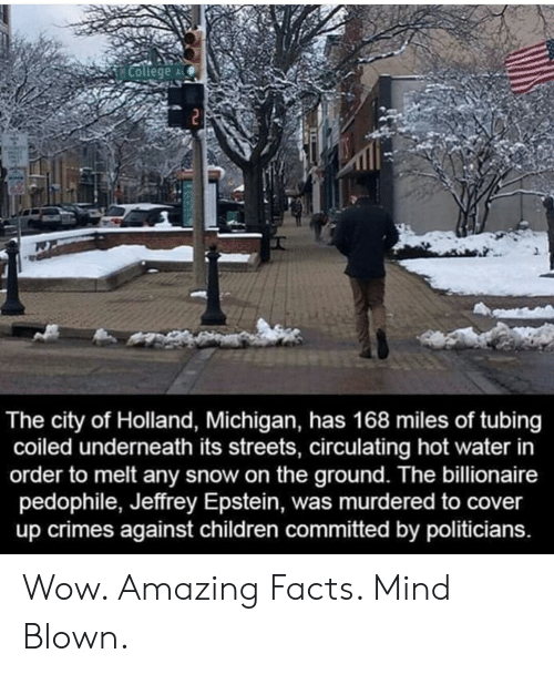 amazing facts: College  2  The city of Holland, Michigan, has 168 miles of tubing  coiled underneath its streets, circulating hot water in  order to melt any snow on the ground. The billionaire  pedophile, Jeffrey Epstein, was murdered to cover  up crimes against children committed by politicians. Wow. Amazing Facts. Mind Blown.