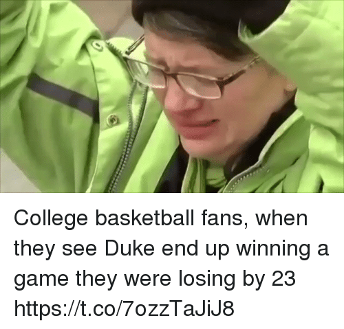 College basketball: College basketball fans, when they see Duke end up winning a game they were losing by 23 https://t.co/7ozzTaJiJ8