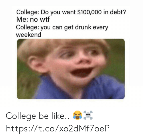 Get Drunk: College: Do you want $100,000 in debt?  Me: no wtf  College: you can get drunk every  weekend College be like.. 😂☠️ https://t.co/xo2dMf7oeP