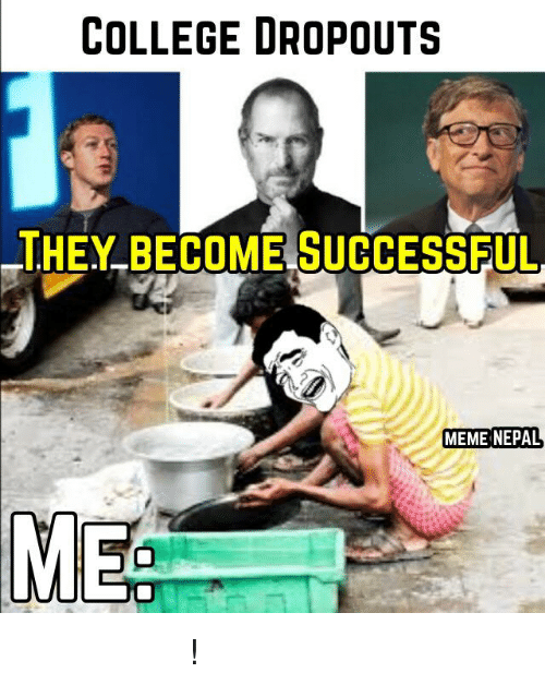 College, Meme, and Memes: COLLEGE DROPOUT S  HEY BECOME SUCCESSFUL  MEME NEPAL  MEE पिडा छ हजुर पिडा !