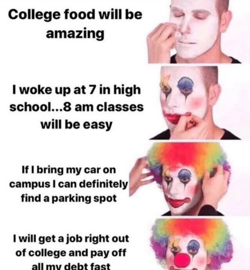 Campus: College food will be  amazing  Iwoke up at 7 in high  school...8 am classes  will be easy  If I bring my car on  campus I can definitely  find a parking spot  I will get a job right out  of college and pay off  all my debt fast