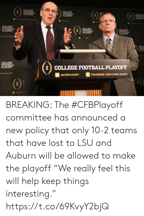 "lsu: COLLEGE  FOOTBALL  PLAYOFY  COLLEGE  FOOTBALL  OF  OTE  AY  COLLEGE  FOOTBALL  PLAYOFT  COLLEE  FOOTBALL  PLAYOF  OTALL  PLAYT  COLL  COLLEGE  FOOTBALL  PLAYOFF  COLLEGE FOOTBALL PLAYOFF  ciwerana  FACEBOOK.COM/CFBPLAYOFF  @CFBPLAYOFF BREAKING: The #CFBPlayoff committee has announced a new policy that only 10-2 teams that have lost to LSU and Auburn will be allowed to make the playoff   ""We really feel this will help keep things interesting."" https://t.co/69KvyY2bjQ"