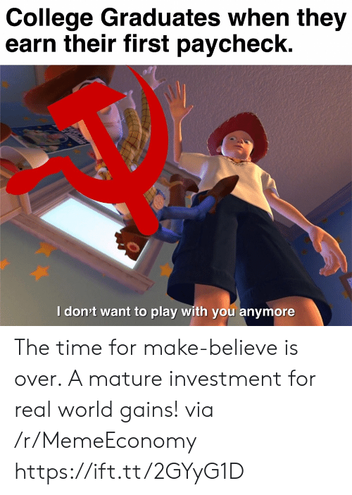 mature: College Graduates when they  earn their first paycheck.  Idon't want to play with you anymore  ett The time for make-believe is over. A mature investment for real world gains! via /r/MemeEconomy https://ift.tt/2GYyG1D
