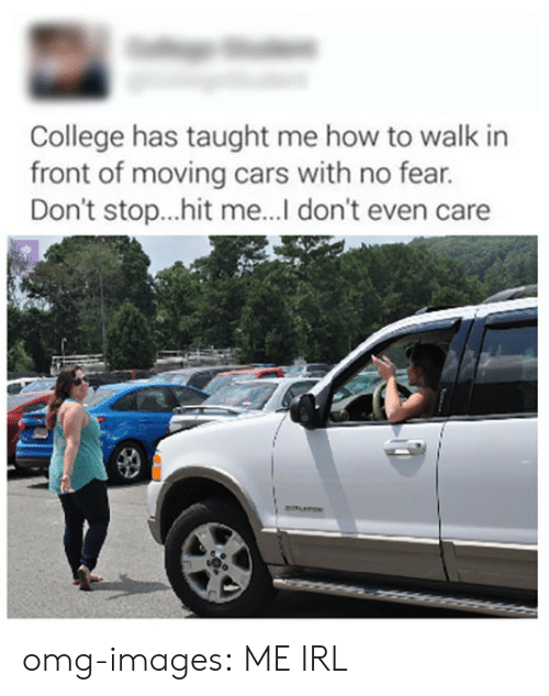 cars: College has taught me how to walk in  front of moving cars with no fear.  Don't stop...hit me... don't even care  YU omg-images:  ME IRL