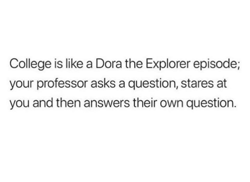 Dora the Explorer: College is like a Dora the Explorer episode;  your professor asks a question, stares at  you and then answers their own question.