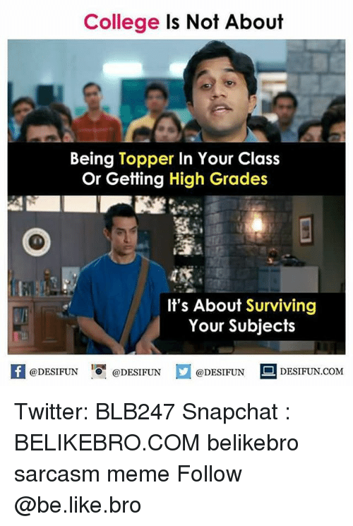 Topper: College Is Not About  Being Topper In Your Class  Or Getting High Grades  It's About Surviving  Your Subjects  1  @DESIFUN @DESIFUN  @DESIFUN DESIFUN.COM Twitter: BLB247 Snapchat : BELIKEBRO.COM belikebro sarcasm meme Follow @be.like.bro