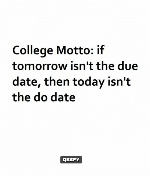 due date: College Motto: if  tomorrow isn't the due  date, then today isn't  the do date  GEEFY