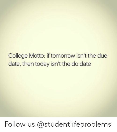 due date: College Motto: if tomorrow isn't the due  date, then today isn't the do date Follow us @studentlifeproblems