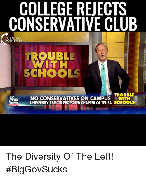 Club, College, and Memes: COLLEGE REJECTS  CONSERVATIVE CLUB  TURNING  POINT USA  TROUBLE  WITH  SCHOOLS  TROUBLE  NO CONSERVATIVES ON CAMPUS  UNIVERSITY REECTS PROPOSED CHAPTER OF TPUSA SCHOOLS The Diversity Of The Left! #BigGovSucks