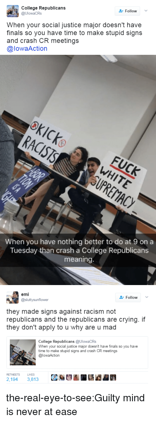 why are u: College Republicans  @UlowaCRs  Follow  When your social justice major doesn't have  finals so you have time to make stupid signs  and crash CR meetings  @lowaAction   When you have nothing better to do at 9 on a  Tuesday than crash a College Republicans  meaning   emi  @sluttysunflower  Follow  they made signs against racism not  republicans and the republicans are crying. if  they don't apply to u why are u mad  ollede Republicans (aUlowaCRS  When your social justice major doesn't have finals so you have  time to make stupid signs and crash CR meetings  @lowaAction  RETWEETS  LIKES  2,194 3,813 the-real-eye-to-see:Guilty mind is never at ease