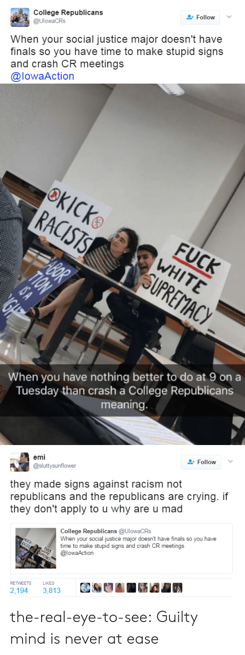 why are u: College Republicans  @UlowaCRs  Follow  When your social justice major doesn't have  finals so you have time to make stupid signs  and crash CR meetings  @lowaAction   When you have nothing better to do at 9 on a  Tuesday than crash a College Republicans  meaning   emi  @sluttysunflower  Follow  they made signs against racism not  republicans and the republicans are crying. if  they don't apply to u why are u mad  ollede Republicans (aUlowaCRS  When your social justice major doesn't have finals so you have  time to make stupid signs and crash CR meetings  @lowaAction  RETWEETS  LIKES  2,194 3,813 the-real-eye-to-see: Guilty mind is never at ease