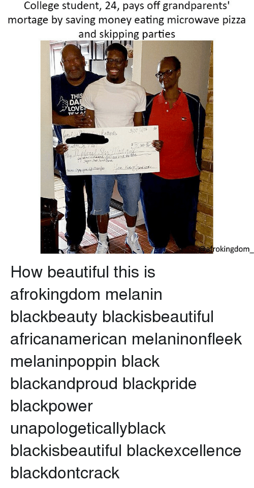 Beautiful, College, and Memes: College student, 24, pays off grandparents'  mortage by saving money eating microwave pizza  and skipping parties  THI  DA  LOV  frokingdonm How beautiful this is afrokingdom melanin blackbeauty blackisbeautiful africanamerican melaninonfleek melaninpoppin black blackandproud blackpride blackpower unapologeticallyblack blackisbeautiful blackexcellence blackdontcrack