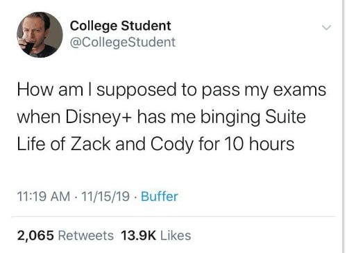 suite: College Student  @CollegeStudent  How am I supposed to pass my exams  when Disney+ has me binging Suite  Life of Zack and Cody for 10 hours  11:19 AM 11/15/19 Buffer  2,065 Retweets 13.9K Likes