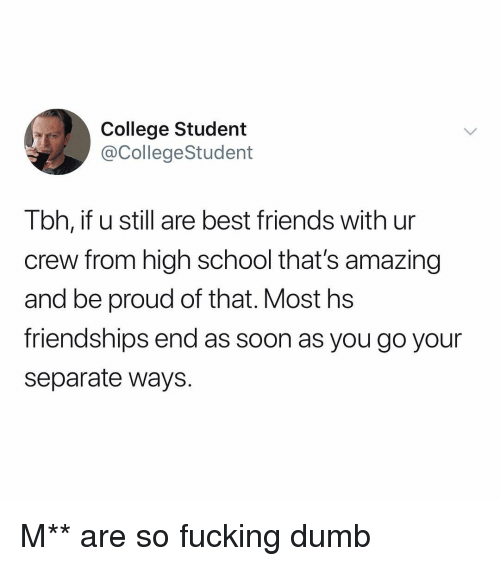 Thats Amazing: College Student  @CollegeStudent  Tbh, if u still are best friends with ur  crew from high school that's amazing  and be proud of that. Most hs  friendships end as soon as you go your  separate ways. M** are so fucking dumb