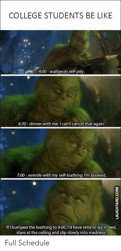 wallow in self pity: COLLEGE STUDENTS BE LIKE  4:00-wallow in self-pity.  6:30-dinner with me. I can't cancel that again.  7:00- wrestle with my self-loathing. I'm booked.  If I bumped the loathing to 9:00, I'd have time to lay in bed,  stare at the ceiling and slip slowly into madness.  LAUGHTARD.COM Full Schedule