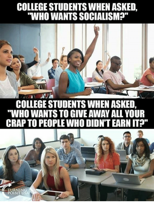 "College, Memes, and 🤖: COLLEGE STUDENTS WHEN ASKED,  WHO WANTS SOCIALISMP""  COLLEGE STUDENTS WHEN ASKED,  ""WHO WANTS TO GIVE AWAY ALL YOUR  CRAP TO PEOPLE WHO DIDNT EARN IT""  FURNIN  POINT U"