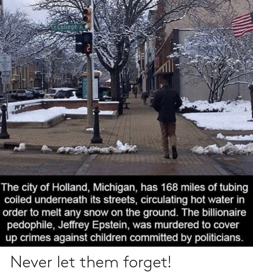 tubing: College  The city of Holland, Michigan, has 168 miles of tubing  coiled underneath its streets, circulating hot water in  order to melt any snow on the ground. The billionaire  pedophile, Jeffrey Epstein, was murdered to cover  up crimes against children committed by politicians. Never let them forget!