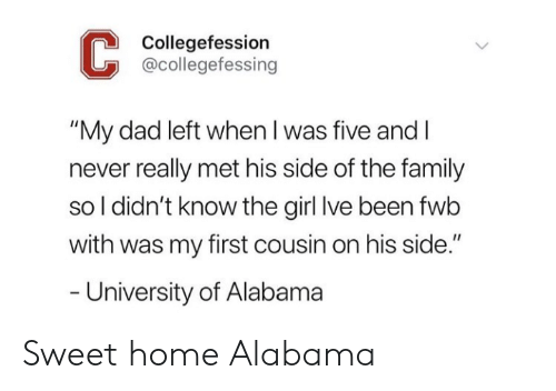 "University of Alabama: Collegefession  @collegefessing  ""My dad left when l was five and l  never really met his side of the family  so l didn't know the girl Ive been fwb  with was my first cousin on his side.""  University of Alabama Sweet home Alabama"