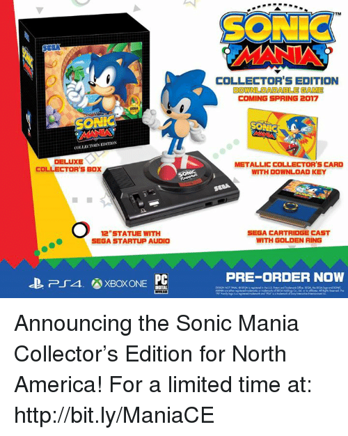 America, Boxing, and Dank: COLLEXTORS EDITION  DELUXE  COLLECTOR'S BOX  12 STATUE WITH  SEGA STARTUP AUDIO  PC  SON  COLLECTOR'S EDITION  DOWNLOADABLE GAME  COMING SPRING 2017  METALLIC COLLECTOR's CARD  WITH DOWNLOAD KEY  SEGA CARTRIDGE CAST  WITH GOLDEN RING  PRE-ORDER NOW Announcing the Sonic Mania Collector's Edition for North America! For a limited time at: http://bit.ly/ManiaCE