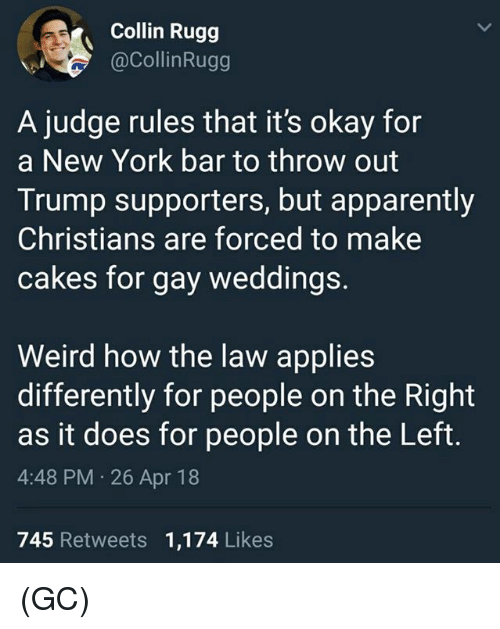 Apparently, Memes, and New York: Collin Rugg  @CollinRugg  A judge rules that it's okay for  a New York bar to throw out  Trump supporters, but apparently  Christians are forced to make  cakes for gay weddings.  Weird how the law applies  differently for people on the Right  as it does for people on the Left.  4:48 PM 26 Apr 18  745 Retweets 1,174 Likes (GC)