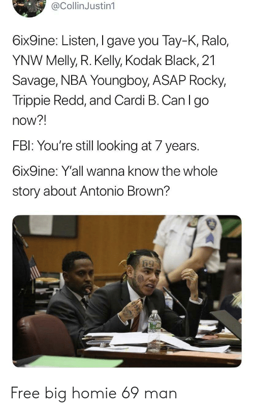 R. Kelly: @CollinJustin1  6ix9ine: Listen, I gave you Tay-K, Ralo,  YNW Melly, R. Kelly, Kodak Black, 21  Savage, NBA Youngboy, ASAP Rocky,  Trippie Redd, and Cardi B. Can I go  now?!  FBI: You're still looking at 7 years.  6ix9ine: Y'all wanna know the whole  story about Antonio Brown? Free big homie 69 man