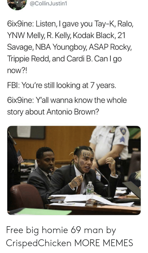 R. Kelly: @CollinJustin1  6ix9ine: Listen, I gave you Tay-K, Ralo,  YNW Melly, R. Kelly, Kodak Black, 21  Savage, NBA Young boy, ASAP Rocky,  Trippie Redd, and Cardi B. Can I go  now?!  FBI: You're still looking at 7 years  6ix9ine: Y'all wanna know the whole  story about Antonio Brown? Free big homie 69 man by CrispedChicken MORE MEMES