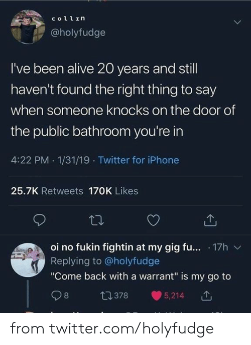 "Say When: collrη  @holyfudge  I've been alive 20 years and still  haven't found the right thing to say  when someone knocks on the door of  the public bathroom you're in  4:22 PM 1/31/19 Twitter for iPhone  25.7K Retweets 170K Likes  oi no fukin fightin at my gig fu... 17h  Replying to@holyfudge  ""Come back with a warrant"" is my go to  t1378  8  5,214 from twitter.com/holyfudge"