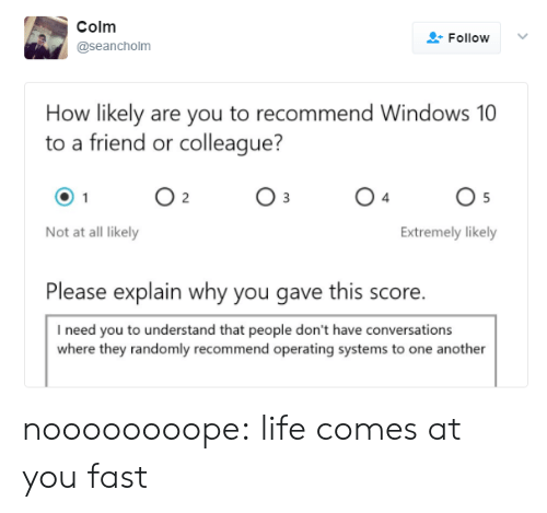 I Need You: Colm  Follow  @seancholm  How likely are you to recommend Windows 10  to a friend or colleague?  O 2  O 5  Not at all likely  Extremely likely  Please explain why you gave this score.  I need you to understand that people don't have conversations  where they randomly recommend operating systems to one another noooooooope: life comes at you fast