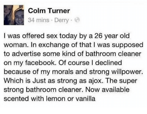 Dank, Facebook, and Old Woman: Colm Turner  34 mins Derry  I was offered sex today by a 26 year old  woman. In exchange of that I was supposed  to advertise some kind of bathroom cleaner  on my facebook. Of course I declined  because of my morals and strong willpower.  Which is Just as strong as ajox. The super  strong bathroom cleaner. Now available  scented with lemon or vanilla