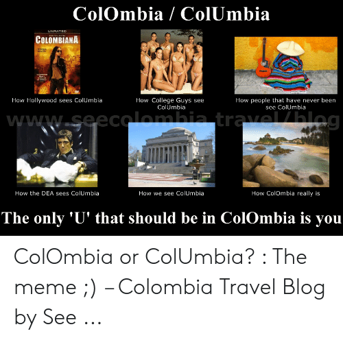 Colombian Memes: ColOmbia / ColUmbia  COLOMBIANA  How Hollywood sees ColUmbia  How College Guys see  ColUmbia  How people that have never been  see ColUmbia  How the DEA sees ColUmbia  How we see ColUmbia  How ColOmbia really is  The only 'U' that should be in ColOmbia is yoiu ColOmbia or ColUmbia? : The meme ;) – Colombia Travel Blog by See ...