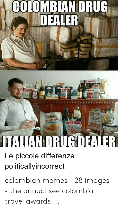 Colombian Memes: COLOMBIAN DRUG  DEALER  TALIAN DRUG DEALER  Le piccole differenze  politicallyincorrect colombian memes - 28 images - the annual see colombia travel awards ...