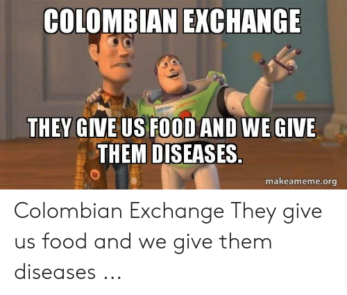 Colombian Memes: COLOMBIAN  EXCHANGE  THEY GIVE US FOOD AND WE GIVE  THEM DISEASES  makeameme.org Colombian Exchange They give us food and we give them diseases ...