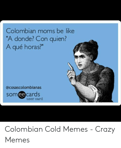 """Colombian Memes: Colombian moms be like  """"A donde? Con quien?  A qué horas?""""  @cosascolombianas  somee cards  ее  user card"""
