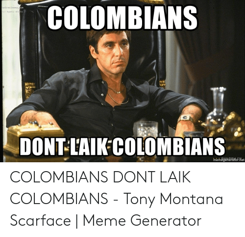 Meme, Scarface, and Tony Montana: COLOMBIANS  on  notrecinena  ts  (c) Ayants dro  DONT L'AIK COLOMBIANS  memegenerator.het COLOMBIANS DONT LAIK COLOMBIANS - Tony Montana Scarface | Meme Generator