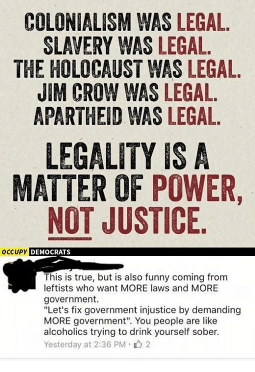 """Memes, Alcohol, and Holocaust: COLONIALISM WAS LEGAL.  SLAVERY WAS LEGAL.  THE HOLOCAUST WAS LEGAL.  JIM CROW WAS LEGAL.  APARTHEID WAS LEGAL.  LEGALITY IS A  MATTER OF POWER  NOT JUSTICE  OCCUPY  DEMOCRATS  This is true, but is also funny coming from  leftists who want MORE laws and MORE  government.  """"Let's fix government injustice by demanding  MORE government"""". You people are like  alcoholics trying to drink yourself sober.  Yesterday at 2:36 PM 2"""