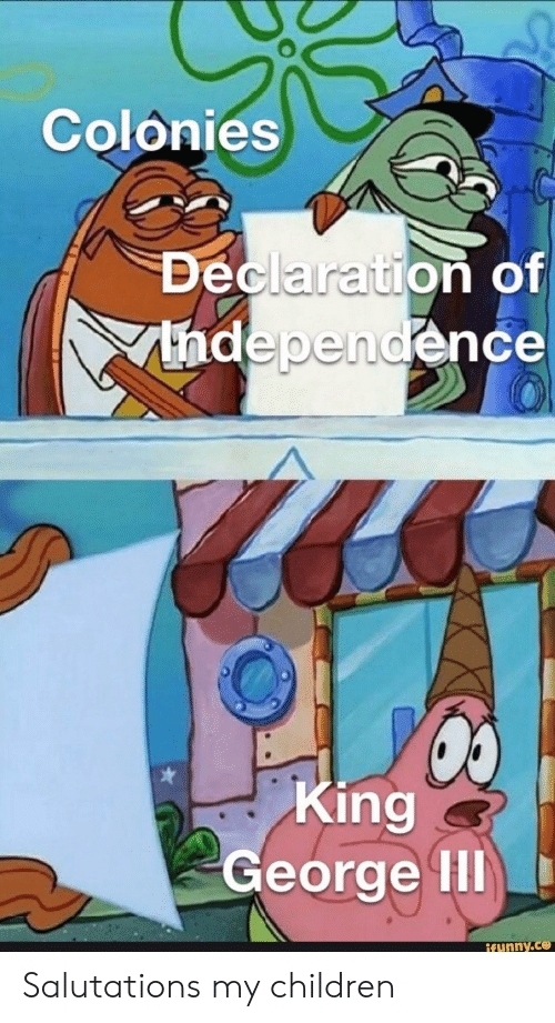 salutations: Colonies  Declaration of  Thdependence  King  George II  ifunny.co Salutations my children