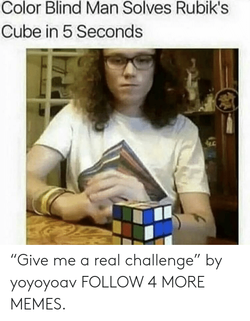 """blind man: Color Blind Man Solves Rubik's  Cube in 5 Seconds """"Give me a real challenge"""" by yoyoyoav FOLLOW 4 MORE MEMES."""
